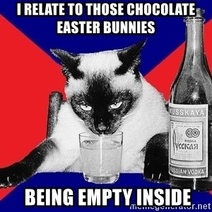 Alco-cat - I relate to those chocolate Easter bunnies  BEING EMPTY INSIDE