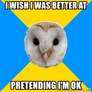 Bipolar Owl - I wish I was better at PRETENDING I'M OK