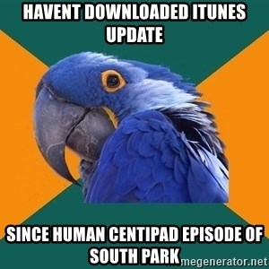 Paranoid Parrot - Havent downloaded itunes update since Human Centipad episode of south park