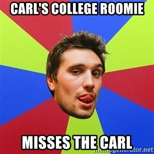Cluby dude - CARL'S COLLEGE ROOMIE MISSES THE CARL