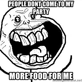 Happy Forever Alone - People dont come to my party more food for me