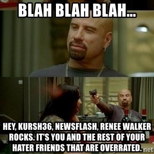 skinhedjohn - blah blah blah... hey, kursh36, newsflash, renee walker rocks. it's you and the rest of your hater friends that are overrated.