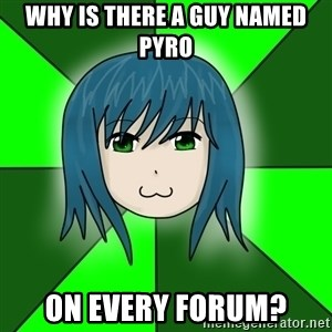 bud_ekzortsistom - why is there a guy named pyro on every forum?