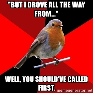 """Retail Robin - """"but I drove all the way from..."""" well, you should've called first."""