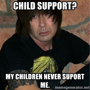 Emo Dad - child support? my children never suport me.
