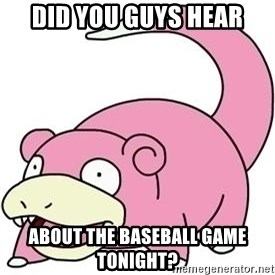 Slowpokess - Did you guys hear About the baseball game tonight?