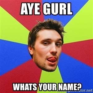 Cluby dude - Aye GuRL  WHATS YOUR NAME?