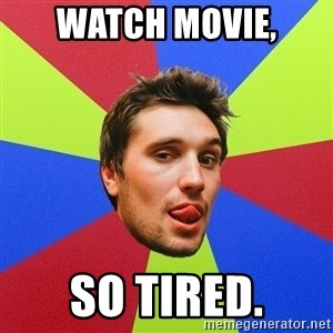 Cluby dude - watch movie, so tired.