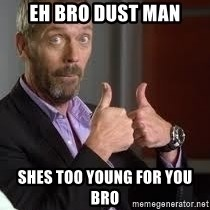 cool story bro house - eh bro dust man shes too young for you bro