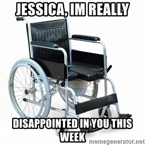 wheelchair watchout - Jessica, Im really Disappointed in you this week