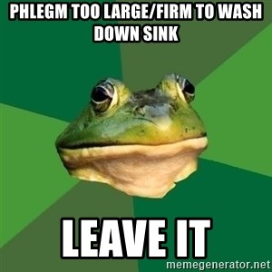 Foul Bachelor Frog - Phlegm too large/firm to wash down sink leave it