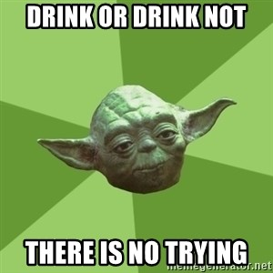 Advice Yoda Gives - drink or drink not there is no trying
