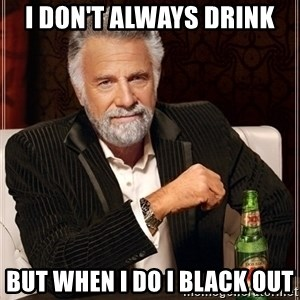 Dos Equis Guy gives advice - i DON't always drink but when i do i black out