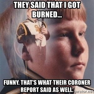 PTSD Clarinet Boy - They said that I got burned... Funny. That's what their coroner report said as well.