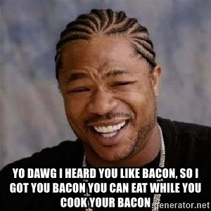 XZIBITHI - Yo DAWG I HEARD YOU LIKE BACON, SO I GOT YOU BACON YOU CAN EAT WHILE YOU COOK YOUR BACON