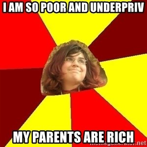 Abrasive Bored Suburban Activist - i am so poor and underpriv my parents are rich