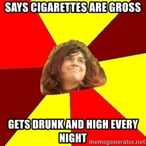 Abrasive Bored Suburban Activist - SAYS CIGARETTES ARE GROSS GETS DRUNK AND HIGH EVERY NIGHT