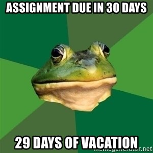 Foul Bachelor Frog - assignment due in 30 days 29 days of vacation