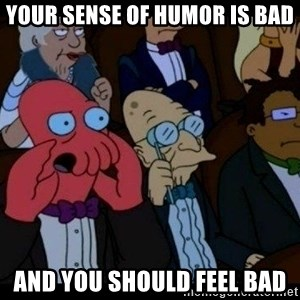 Zoidberg - your sense of humor is bad and you should feel bad