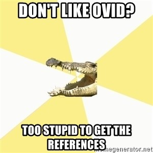 Classics Crocodile - don't like ovid? too stupid to get the references