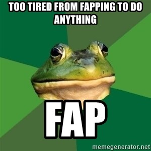Foul Bachelor Frog - Too tired from fapping to do anythiNg Fap