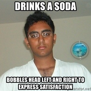 Serious Indian Student - Drinks a soda Bobbles head left and right to express satisfaction