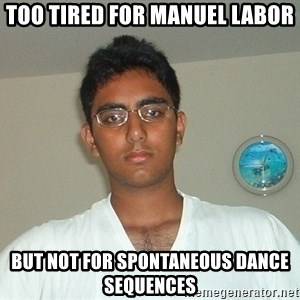 Serious Indian Student - too tired for manuel labor but not for spontaneous dance sequences