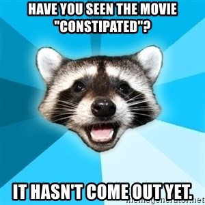 """Lame Pun Coon - Have you seen the movie """"Constipated""""? It hasn't come out yet."""