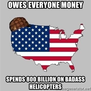 Scumbag America2 - owes everyone money spends 800 billion on badass helicopters