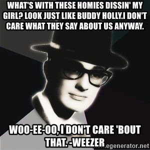 Buddy Holly Nerd Noir - What's with these homies dissin' my girl? LOOK JUST LIKE BUDDY HOLLY.I DON'T CARE WHAT THEY SAY ABOUT US ANYWAY. Woo-ee-oo, I don't care 'bout that. -Weezer