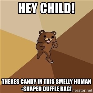 Pedo Bear From Beyond - hey child! theres candy in this smelly human-shaped duffle bag!