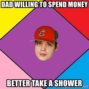 Guffdead - dad willing to spend money better take a shower