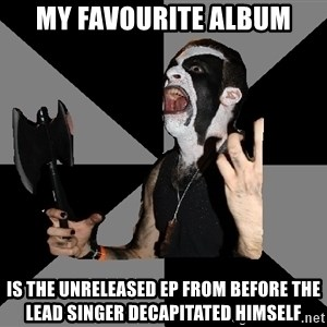 Musically Diverse Metalhead - my favourite album is the unreleased ep from before the lead singer decapitated himself