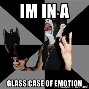 Musically Diverse Metalhead - im in a  glass case of emotion