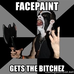 Musically Diverse Metalhead - facepaint gets the bitchez