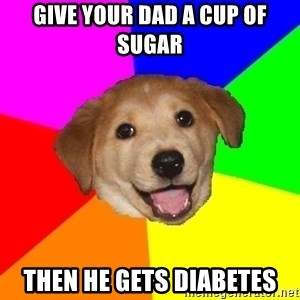 Advice Dog - Give your dad a cup of sugar then he gets diabetes