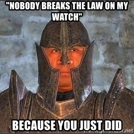 "Oblivion - ""nobody breaks the law on my watch"" because you just did"