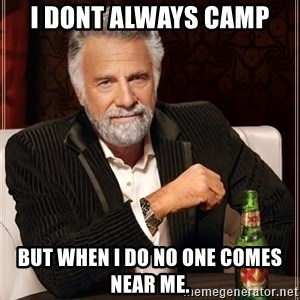 The Most Interesting Man In The World - i DONT ALWAYS CAMP BUT WHEN I DO NO ONE COMES NEAR ME.