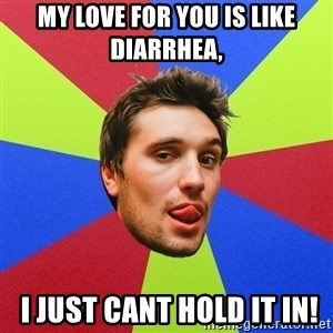 Cluby dude - My love for you is like diarrhea,  I just cant hold it in!