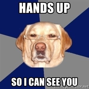 Racist Dog - HANDS UP SO I CAN SEE YOU