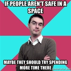 Privilege Denying Dude - If people aren't safe in a space maybe they should try spending more time there