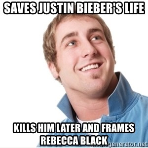Misunderstood D-Bag - Saves justin bieber's life kills him later and frames rebecca black