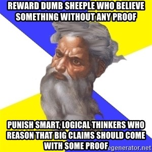 God - reward dumb sheeple who believe something without any proof punish smart, logical thinkers who reason that big claims should come with some proof