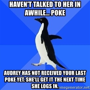 Socially Awkward Penguin - haven't talked to her in awhile... poke Audrey has not received your last poke yet. She'll get it the next time she logs in.