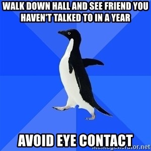 Socially Awkward Penguin - Walk down hall and see friend you haven't talked to in a year avoid eye contact