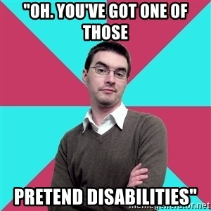 "Privilege Denying Dude - ""oh. you've got one of those pretend disabilities"""