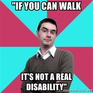 "Privilege Denying Dude - ""If you can walk it's not a real disability"""