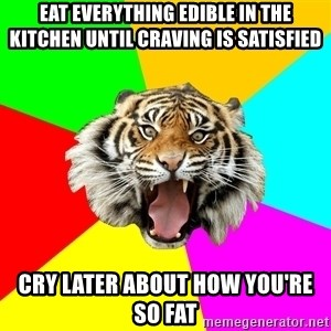 Time Of The Month Tiger - eat everything edible in the kitchen until craving is satisfied cry later about how you're so fat