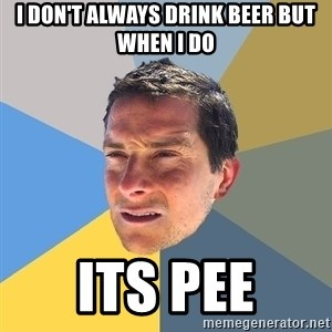 Bear Grylls - I don't always drink beer but when i do its pee