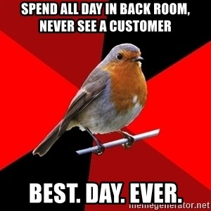Retail Robin - Spend all day in back room, never see a customer best. day. ever.